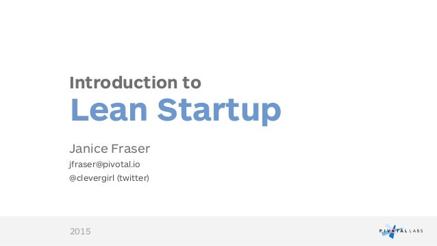 Introduction to Lean Startup Janice Fraser jfraser@pivotal.io @clevergirl (twitter) 2015