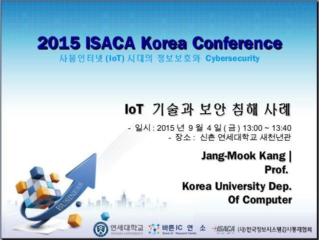 2015 ISACA Korea Conference2015 ISACA Korea Conference 사물인터넷 (IoT) 시대의 정보보호와 Cybersecurity Jang-Mook Kang |Jang-Mook Kang ...