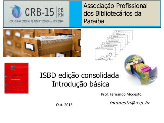 Prof. Fernando Modesto Out. 2015 ISBD edição consolidada: Introdução básica fmodesto@usp.br Associação Profissional dos Bi...