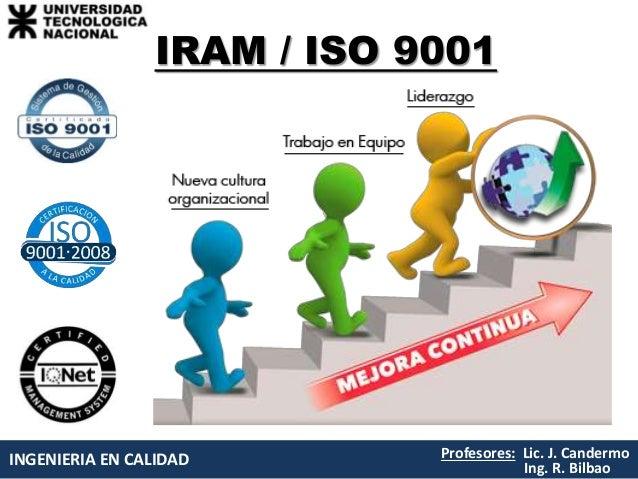 INGENIERIA EN CALIDAD Profesores: Lic. J. Candermo Ing. R. Bilbao IRAM / ISO 9001
