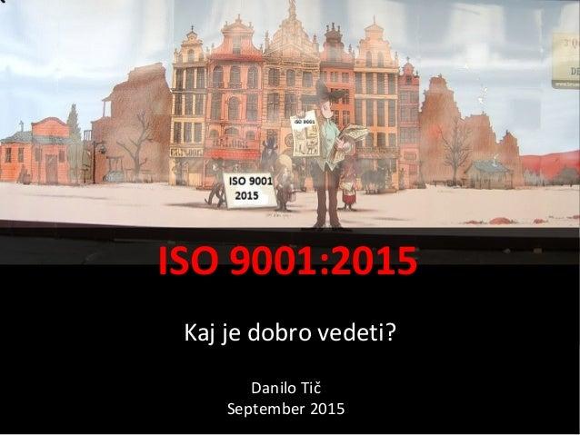 ISO 9001:2015 Kaj je dobro vedeti? Danilo Tič September 2015