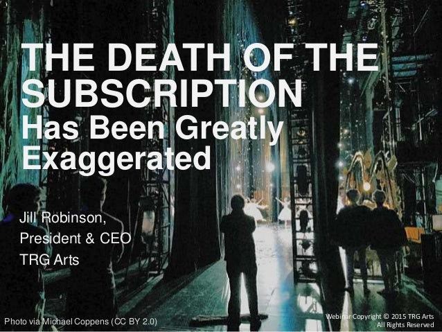 Jill Robinson, President & CEO TRG Arts THE DEATH OF THE SUBSCRIPTION Has Been Greatly Exaggerated Webinar Copyright © 201...
