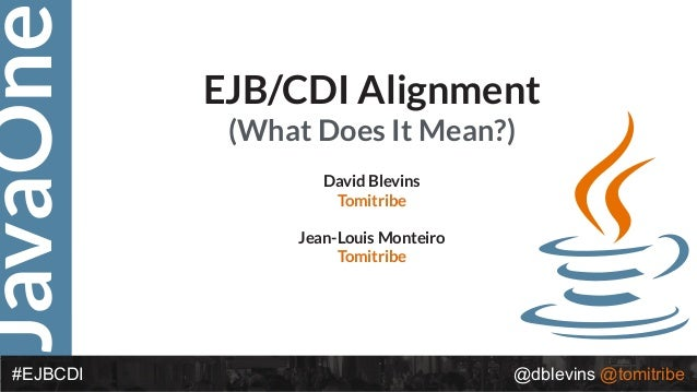 JavaOne @dblevins @tomitribe#EJBCDI EJB/CDI Alignment (What Does It Mean?) David Blevins Tomitribe Jean-Louis Monteiro Tom...