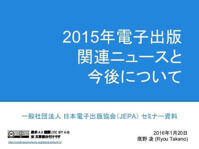 2015年電子出版 関連ニュースと 今後について 一般社団法人 日本電子出版協会(JEPA) セミナー資料 2016年1月20日 鷹野 凌 (Ryou Takano) 表示 4.0 国際 (CC BY 4.0) ※ 文章部分だけです http:...