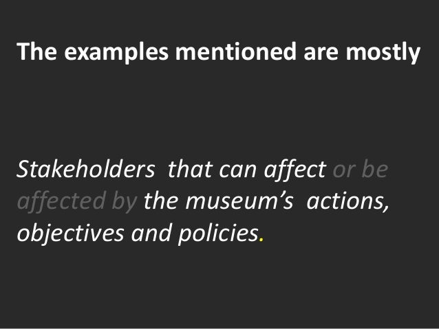 The examples mentioned are mostly Stakeholders that can affect or be affected by the museum's actions, objectives and poli...