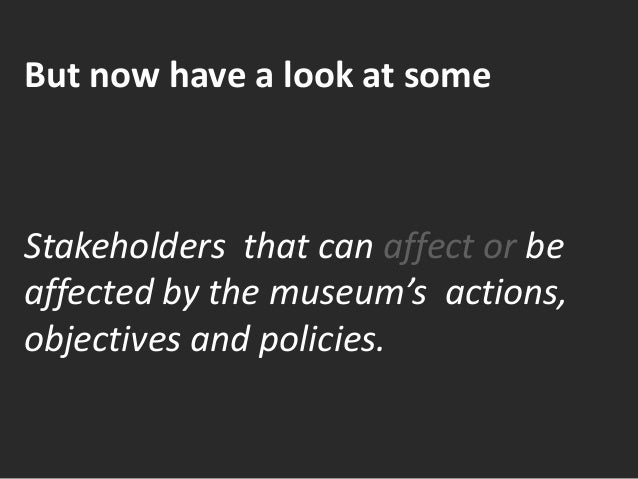 But now have a look at some Stakeholders that can affect or be affected by the museum's actions, objectives and policies.