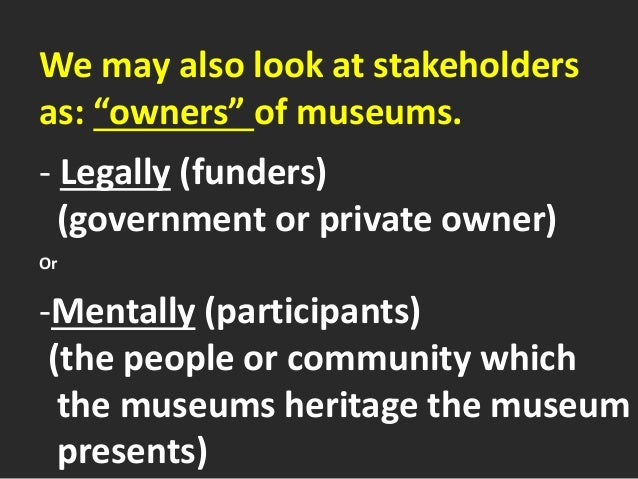 """We may also look at stakeholders as: """"owners"""" of museums. - Legally (funders) (government or private owner) Or -Mentally (..."""