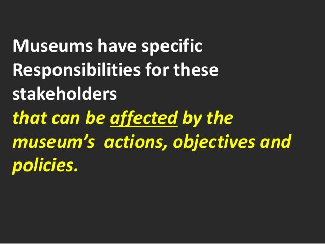 Museums have specific Responsibilities for these stakeholders that can be affected by the museum's actions, objectives and...