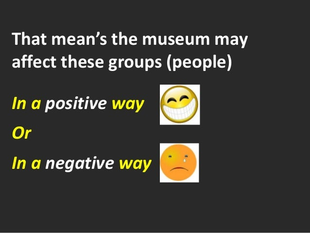 That mean's the museum may affect these groups (people) In a positive way Or In a negative way