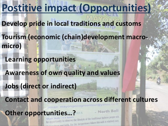 Postitive impact (Opportunities) Develop pride in local traditions and customs Tourism (economic (chain)development macro-...