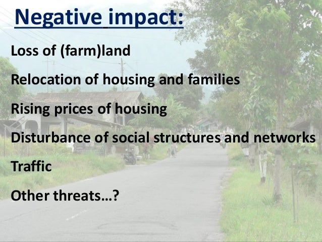 Negative impact: Loss of (farm)land Relocation of housing and families Rising prices of housing Disturbance of social stru...