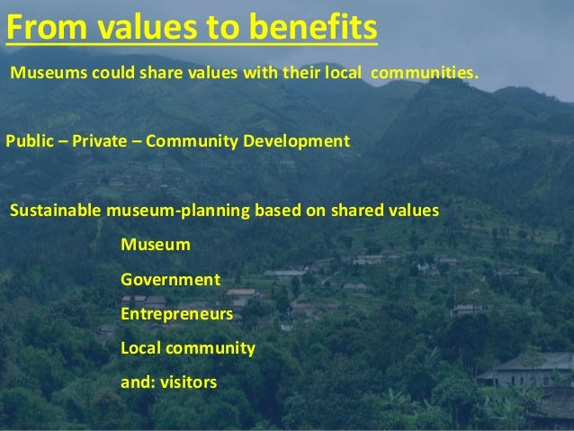 From values to benefits Museums could share values with their local communities. Public – Private – Community Development ...