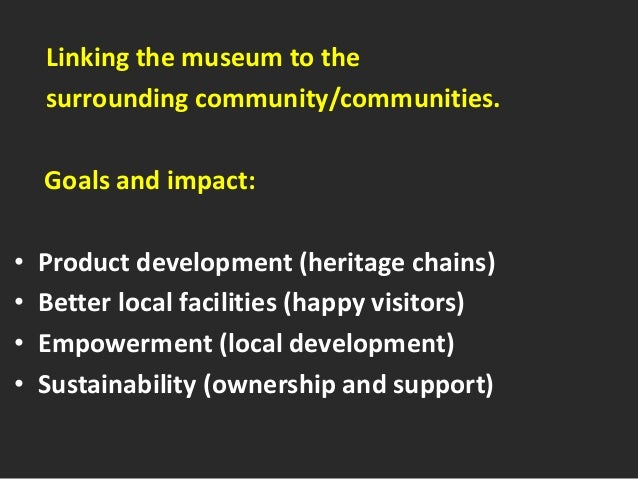 Linking the museum to the surrounding community/communities. Goals and impact: • Product development (heritage chains) • B...
