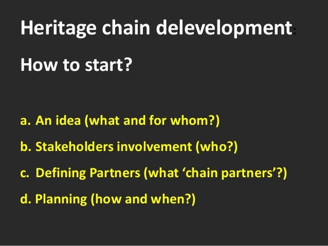 Heritage chain delevelopment: How to start? a. An idea (what and for whom?) b. Stakeholders involvement (who?) c. Defining...