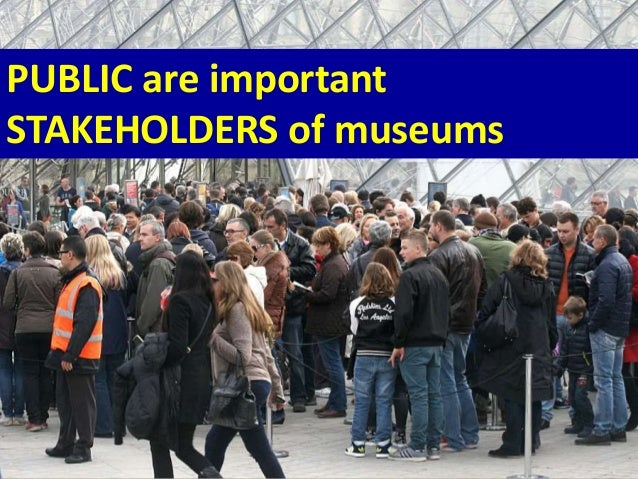 PUBLIC are important STAKEHOLDERS of museums