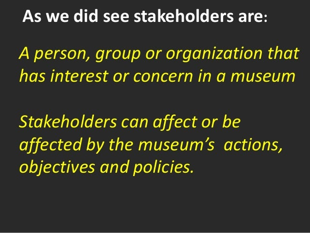 As we did see stakeholders are: A person, group or organization that has interest or concern in a museum Stakeholders can ...