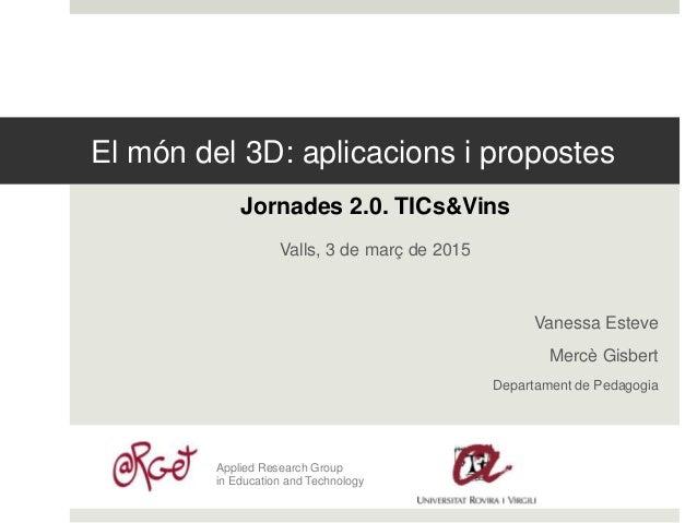 El món del 3D: aplicacions i propostes Jornades 2.0. TICs&Vins Valls, 3 de març de 2015 Vanessa Esteve Mercè Gisbert Depar...