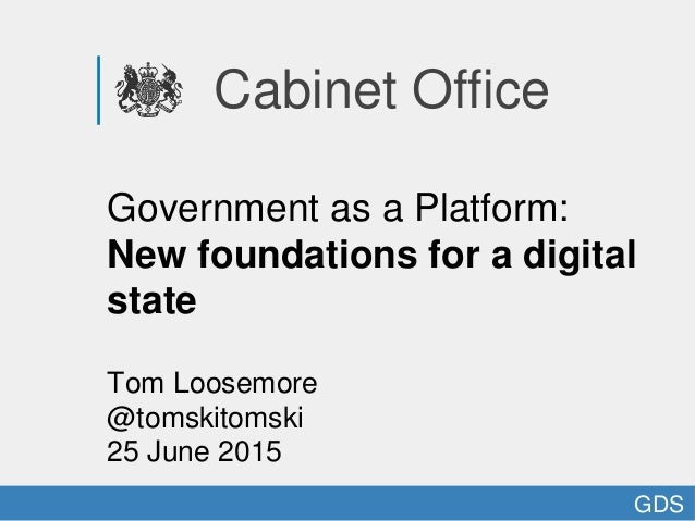 Cabinet Office Government as a Platform: New foundations for a digital state Tom Loosemore @tomskitomski 25 June 2015 GDS