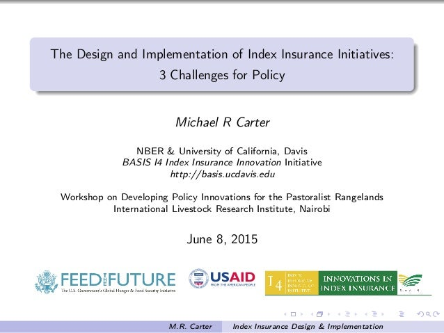 The Design and Implementation of Index Insurance Initiatives: 3 Challenges for Policy Michael R Carter NBER & University o...