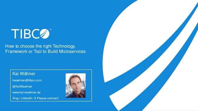 How to choose the right Technology, Framework or Tool to Build Microservices Kai Wähner kwaehner@tibco.com @KaiWaehner www...