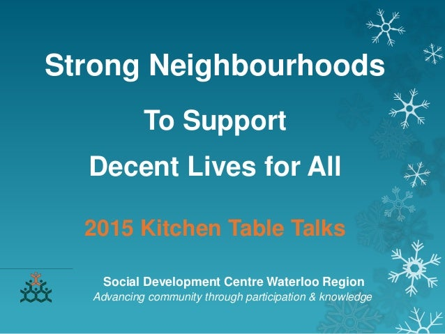 Strong Neighbourhoods To Support Decent Lives for All 2015 Kitchen Table Talks Social Development Centre Waterloo Region A...