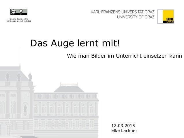 Das Auge lernt mit! Wie man Bilder im Unterricht einsetzen kann 12.03.2015 Elke Lackner Graphic items on the front page ar...