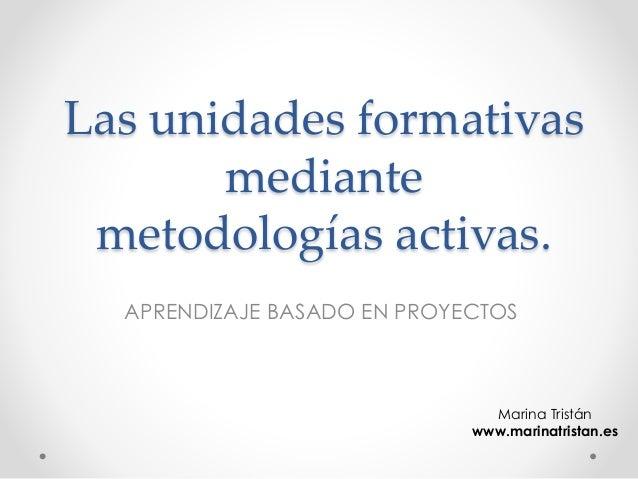 Las unidades formativas mediante metodologías activas. APRENDIZAJE BASADO EN PROYECTOS Marina Tristán www.marinatristan.es