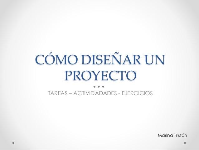 CÓMO DISEÑAR UN PROYECTO TAREAS – ACTIVIDADADES - EJERCICIOS Marina Tristán