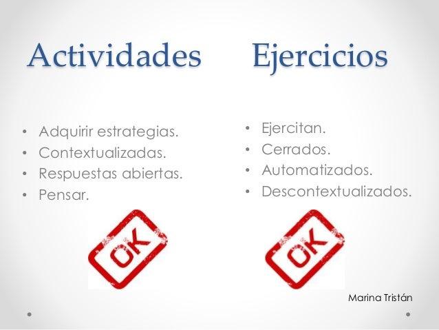 Actividades Ejercicios • Ejercitan. • Cerrados. • Automatizados. • Descontextualizados. • Adquirir estrategias. • Contextu...
