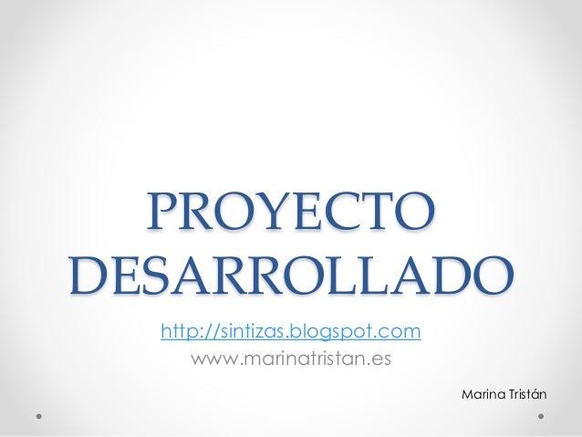 PROYECTO DESARROLLADO http://sintizas.blogspot.com www.marinatristan.es Marina Tristán