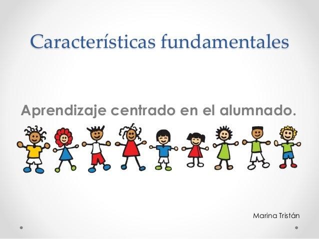 Características fundamentales Aprendizaje centrado en el alumnado. Marina Tristán