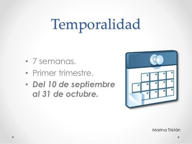 Temporalidad • 7 semanas. • Primer trimestre. • Del 10 de septiembre al 31 de octubre. Marina Tristán