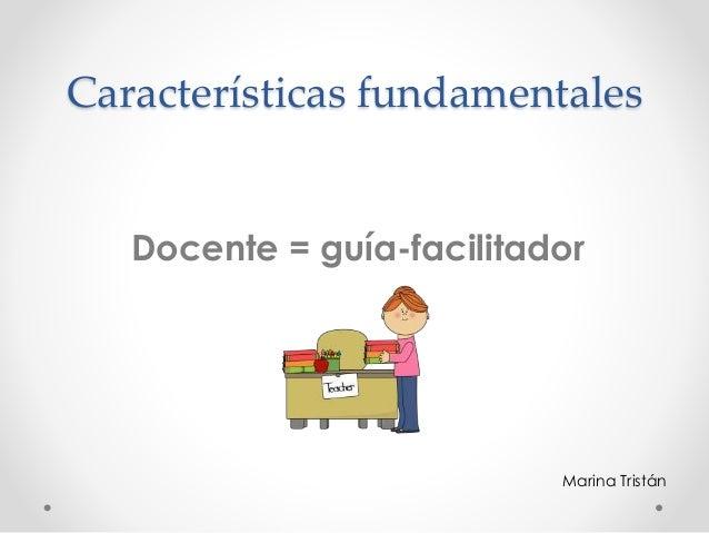 Características fundamentales Docente = guía-facilitador Marina Tristán