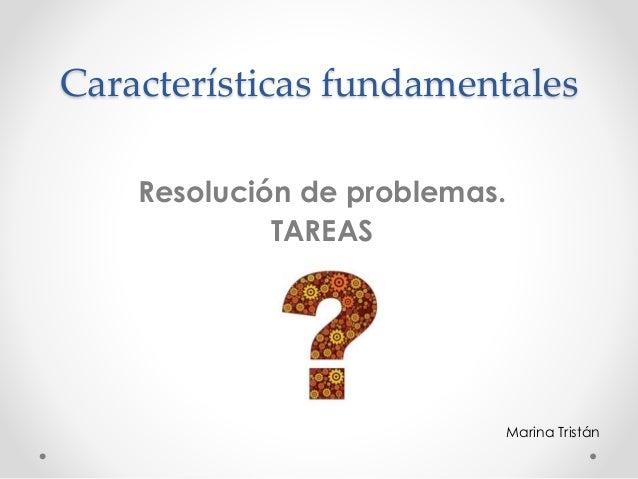 Características fundamentales Resolución de problemas. TAREAS Marina Tristán