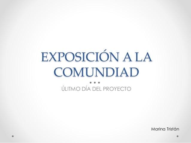 EXPOSICIÓN A LA COMUNDIAD ÚLITMO DÍA DEL PROYECTO Marina Tristán