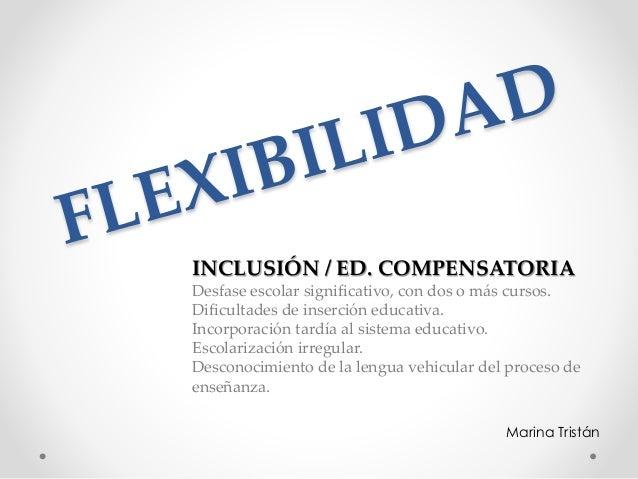 Marina Tristán INCLUSIÓN / ED. COMPENSATORIA Desfase escolar significativo, con dos o más cursos. Dificultades de inserció...