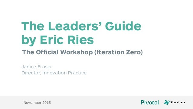 The Official Workshop (Iteration Zero) The Leaders' Guide  by Eric Ries Janice Fraser Director, Innovation Practice Novem...
