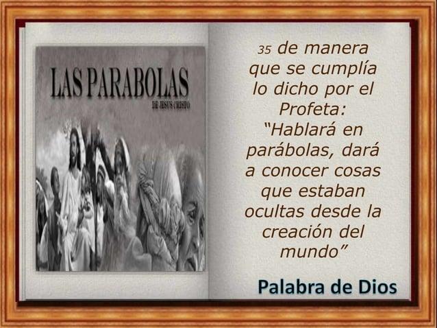 """35 de manera que se cumplía lo dicho por el Profeta: """"Hablará en parábolas, dará a conocer cosas que estaban ocultas desde..."""
