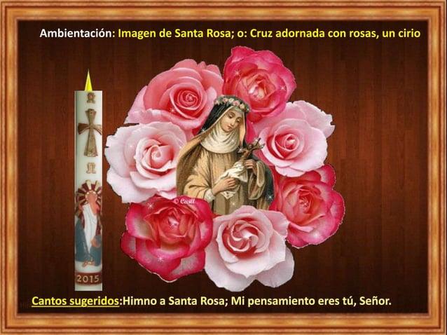 Ambientación: Imagen de Santa Rosa; o: Cruz adornada con rosas, un cirio Cantos sugeridos:Himno a Santa Rosa; Mi pensamien...