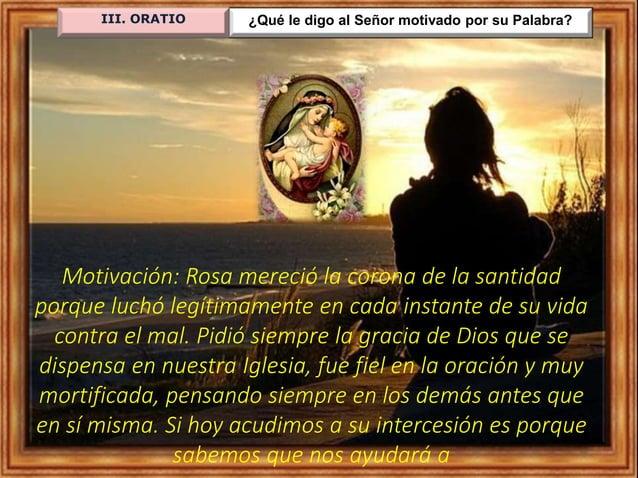 ¿Qué le digo al Señor motivado por su Palabra?III. ORATIO Motivación: Rosa mereció la corona de la santidad porque luchó l...