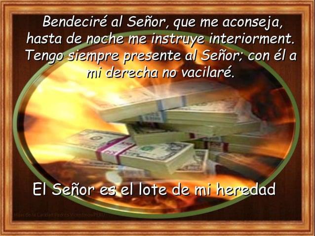 Bendeciré al Señor, que me aconseja, hasta de noche me instruye interiormente. Tengo siempre presente al Señor; con él a m...