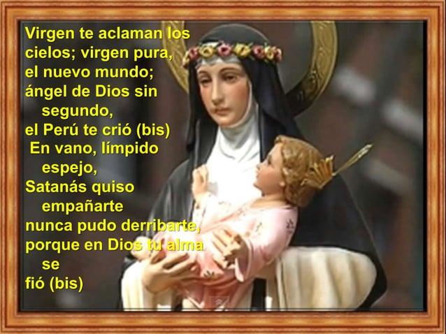 Virgen te aclaman los cielos; virgen pura, el nuevo mundo; ángel de Dios sin segundo, el Perú te crió (bis) En vano, límpi...