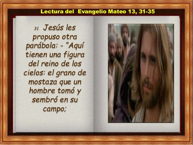 """Lectura del Evangelio Mateo 13, 31-35 31 Jesús les propuso otra parábola: - """"Aquí tienen una figura del reino de los cielo..."""