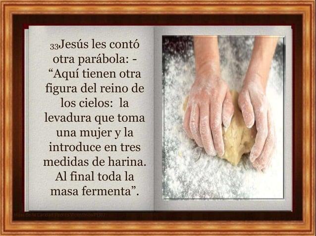 """33Jesús les contó otra parábola: - """"Aquí tienen otra figura del reino de los cielos: la levadura que toma una mujer y la i..."""