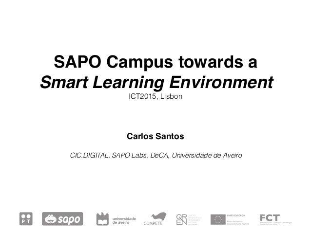 SAPO Campus towards a Smart Learning Environment ICT2015, Lisbon Carlos Santos CIC.DIGITAL, SAPO Labs, DeCA, Universidad...
