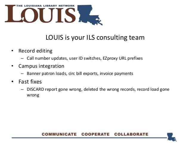 LOUIS is your ILS consulting team • Record editing – Call number updates, user ID switches, EZproxy URL prefixes • Campus ...