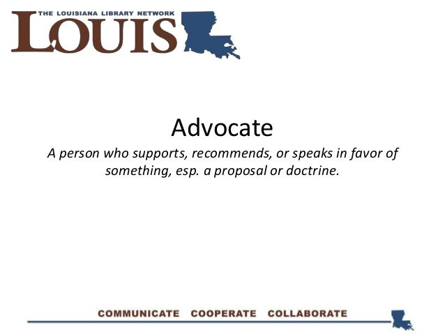 Advocate A person who supports, recommends, or speaks in favor of something, esp. a proposal or doctrine.