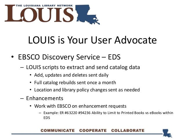 LOUIS is Your User Advocate • EBSCO Discovery Service – EDS – LOUIS scripts to extract and send catalog data • Add, update...