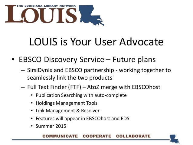 LOUIS is Your User Advocate • EBSCO Discovery Service – Future plans – SirsiDynix and EBSCO partnership - working together...