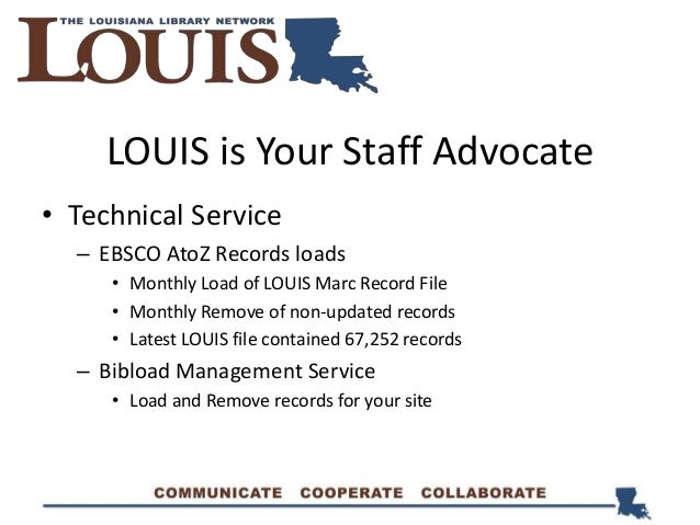 LOUIS is Your Staff Advocate • Technical Service – EBSCO AtoZ Records loads • Monthly Load of LOUIS Marc Record File • Mon...